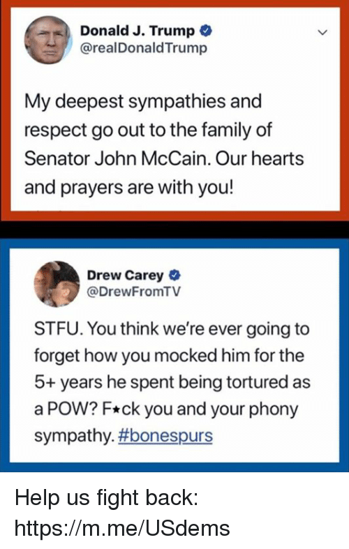 Family, Respect, and Stfu: Donald J. Trump  @realDonaldTrump  My deepest sympathies and  respect go out to the family of  Senator John McCain. Our hearts  and prayers are with you!  Drew Carey  @DrewFromTV  STFU. You think we're ever going to  forget how you mocked him for the  5+ years he spent being tortured as  a POW? F*ck you and your phony  sympathy. Help us fight back: https://m.me/USdems
