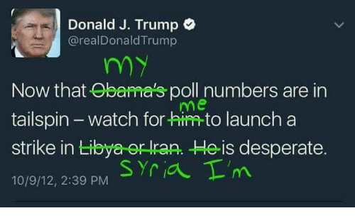 Desperate, Syria, and Trump: Donald J. Trump  realDonaldTrump  my  Now that Obama's poll numbers are in  me  tailspin watch for him to launch a  strike in Libya er ran. He is desperate.  Syria T'm  10/9/12, 2:39 PM