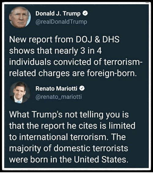 Limited, Trump, and United: Donald J. Trump  @realDonaldTrump  New report from DOJ & DHS  shows that nearly 3 in 4  individuals convicted of terrorism-  related charges are foreign-born.  Renato Mariotti  @renato_mariotti  What Trump's not telling you is  that the report he cites is limited  to international terrorism. The  majority of domestic terrorists  were born in the United States.