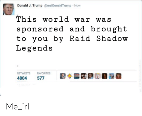 Trump, World, and Irl: Donald J. Trump @realDonaldTrump Now  This world war was  sponsored and brought  to you by Raid Shadow  Legends  RETWEETS  FAVORITES  577  4804 Me_irl