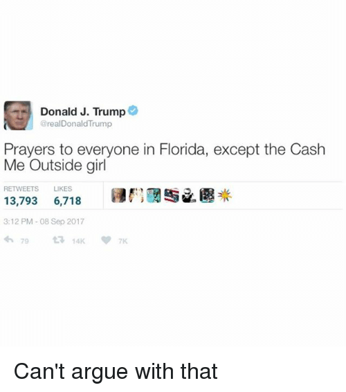 """Arguing, Florida, and Girl: Donald J. Trump@  @realDonaldTrump  Prayers to everyone in Florida, except the Cash  Me Outside girl  RETWEETS LIKES  13,793 6,718 E"""" /遇米  3:12 PM-08 Sep 2017 Can't argue with that"""