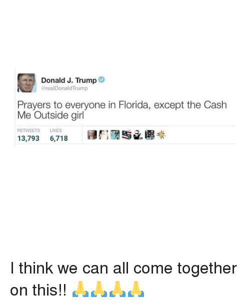 Memes, Florida, and Girl: Donald J. Trump  @realDonaldTrump  Prayers to everyone in Florida, except the Cash  Me Outside girl  RETWEETS LIKES  If: IRN 已圆米  13,793  6,718 I think we can all come together on this!! 🙏🙏🙏🙏