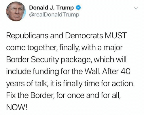 Time, Trump, and Conservative: Donald J. Trump  @realDonaldTrump  Republicans and Democrats MUST  come together, finally, with a major  Border Security package, which will  include funding for the Wall. After 40  years of talk, it is finally time for action.  Fix the Border, for once and for all  NOW!
