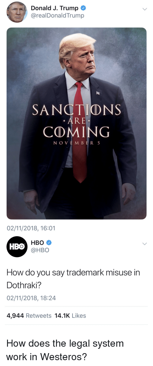 Hbo, Politics, and Work: Donald J. Trump  @realDonaldTrump  SANCTIONS  . ARE  COMING  NOVEMBER 5  02/11/2018, 16:01  HBO  @HBO  HBO  How do you say trademark misuse in  Dothraki?  02/11/2018, 18:24  4,944 Retweets 14.1K Likes How does the legal system work in Westeros?