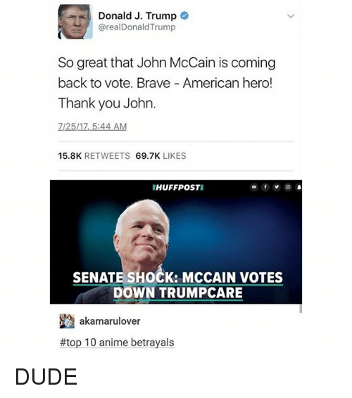 Anime, Dude, and Thank You: Donald J. Trump  @realDonaldTrump  So great that John McCain is coming  back to vote. Brave American hero!  Thank you John.  7/25/17, 5:44 AM  15.8K RETWEETS 69.7K LIKES  HUFFPOSTI  SENATE SHOCK: MCCAIN VOTES  DOWN TRUMPCARE  akamarulover  #top10-anime betrayals DUDE