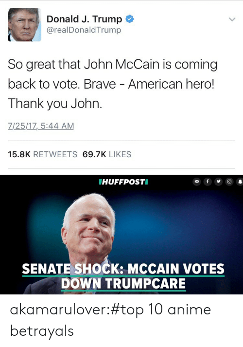 Anime, Target, and Tumblr: Donald J. Trump  @realDonaldTrump  So great that John McCain is coming  back to vote. Brave - American hero!  Thank you John.  Z/25/17_5:44 AM  15.8K RETWEETS 69.7K LIKES   HUFFPOSTI  SENATE SHOCK: MCCAIN VOTES  DOWN TRUMPCARE akamarulover:#top 10 anime betrayals
