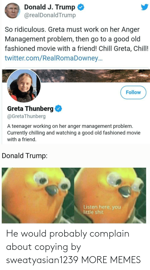 Chill, Dank, and Donald Trump: Donald J. Trump  @realDonaldTrump  So ridiculous. Greta must work on her Anger  Management problem, then go to a good old  fashioned movie with a friend! Chill Greta, Chill!  twitter.com/RealRomaDowney..  Follow  Greta Thunberg  @GretaThunberg  A teenager working on her anger management problem.  Currently chilling and watching a good old fashioned movie  with a friend.  Donald Trump:  Listen here, you  little shit He would probably complain about copying by sweatyasian1239 MORE MEMES