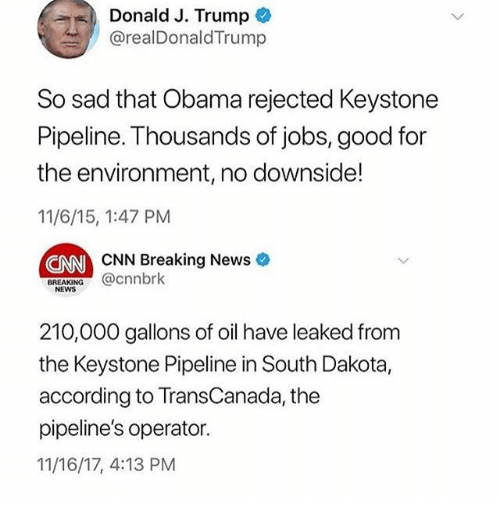 cnn.com, Memes, and News: Donald J. Trump  @realDonaldTrump  So sad that Obama rejected Keystone  Pipeline. Thousands of jobs, good for  the environment, no downside!  11/6/15, 1:47 PM  NN CNN Breaking News  BREAKING@cnnbrk  NEWS  210,000 gallons of oil have leaked from  the Keystone Pipeline in South Dakota,  according to TransCanada, the  pipeline's operator.  11/16/17, 4:13 PM