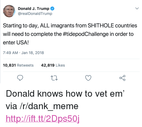 "Dank, Meme, and How To: Donald J. Trump  @realDonaldTrump  Starting to day, ALL imagrants from SHITHOLE countries  will need to complete the #tidepodChallenge in order to  enter USA!  7:49 AM Jan 18, 2018  10,831 Retweets  42,819 Likes <p>Donald knows how to vet em&rsquo; via /r/dank_meme <a href=""http://ift.tt/2Dps50j"">http://ift.tt/2Dps50j</a></p>"