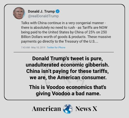 Bad, Iphone, and Memes: Donald J. Trump  @realDonaldTrump  Talks with China continue in a very congenial manner  there is absolutely no need to rush - as Tariffs are NOW  being paid to the United States by China of 25% on 250  Billion Dollars worth of goods & products. These massive  payments go directly to the Treasury of the U.S  7:43 AM May 10, 2019 Twitter for iPhone  Donald Trump's tweet is pure,  unadulterated economic gibberish.  China isn't paying for these tariffs,  we are, the American consumer.  This is Voodoo economics that's  giving Voodoo a bad name.  AmericanNews X