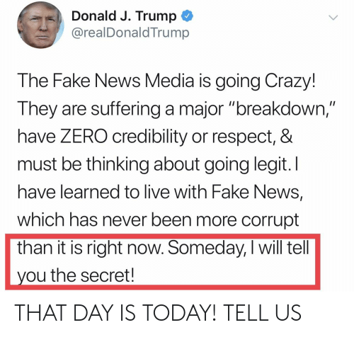 "Crazy, Fake, and News: Donald J. Trump  @realDonaldTrump  The Fake News Media is going Crazy!  They are suffering a major ""breakdown  have ZERO credibility or respect, &  must be thinking about going legit.I  have learned to live with Fake News,  which has never been more corrupt  than it is right now. Someday, I will tell  ou the secret! THAT DAY IS TODAY! TELL US"