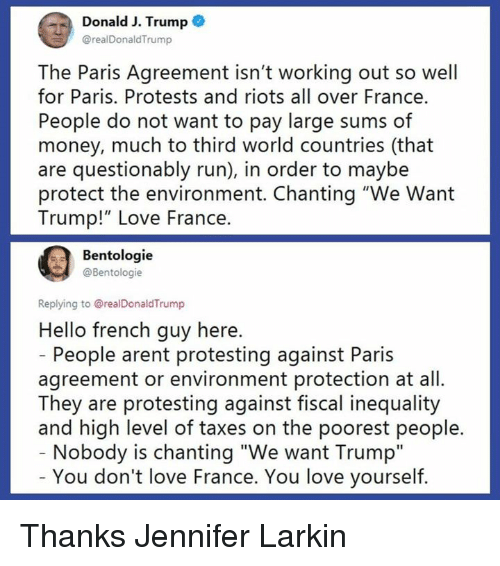 "Hello, Love, and Money: Donald J. Trump  @realDonaldTrump  The Paris Agreement isn't working out so well  for Paris. Protests and riots all over France.  People do not want to pay large sums of  money, much to third world countries (that  are questionably run), in order to maybe  protect the environment. Chanting ""We Want  Trump!"" Love France.  Bentologie  @Bentologie  Replying to @realDonaldTrump  Hello french guy here.  People arent protesting against Paris  agreement or environment protection at all.  They are protesting against fiscal inequality  and high level of taxes on the poorest people.  Nobody is chanting ""We want Trump""  You don't love France. You love yourself. Thanks Jennifer Larkin"