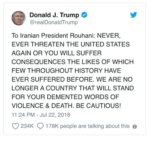 Death, History, and Trump: Donald J. Trump  @realDonaldTrump  To Iranian President Rouhani: NEVER,  EVER THREATEN THE UNITED STATES  AGAIN OR YOU WILL SUFFER  CONSEQUENCES THE LIKES OF WHICH  FEW THROUGHOUT HISTORY HAVE  EVER SUFFERED BEFORE. WE ARE NO  LONGER A COUNTRY THAT WILL STAND  FOR YOUR DEMENTED WORDS OF  VIOLENCE & DEATH. BE CAUTIOUS!  11:24 PM - Jul 22, 2018  234K  178K people are talking about this e