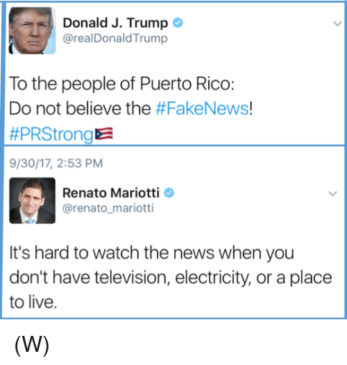 News, Live, and Puerto Rico: Donald J. Trump  @realDonaldTrump  To the people of Puerto Rico:  Do not believe the #FakeNews!  #PRStrongE  9/30/17, 2:53 PM  Renato Mariotti O  @renato mariotti  It's hard to watch the news when you  don't have television, electricity, or a place  to live. (W)