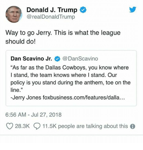 "Dallas Cowboys, Dallas Cowboys, and Dallas: Donald J. Trump  @realDonaldTrump  Way to go Jerry. This is what the league  should do!  Dan Scavino Jr. @DanScavino  ""As far as the Dallas Cowboys, you know where  I stand, the team knows where I stand. Our  policy is you stand during the anthem, toe on the  line.""  -Jerry Jones foxbusiness.com/features/dalla...  6:56 AM Jul 27, 2018  O 28.3K  11.5K people are talking about this 6"