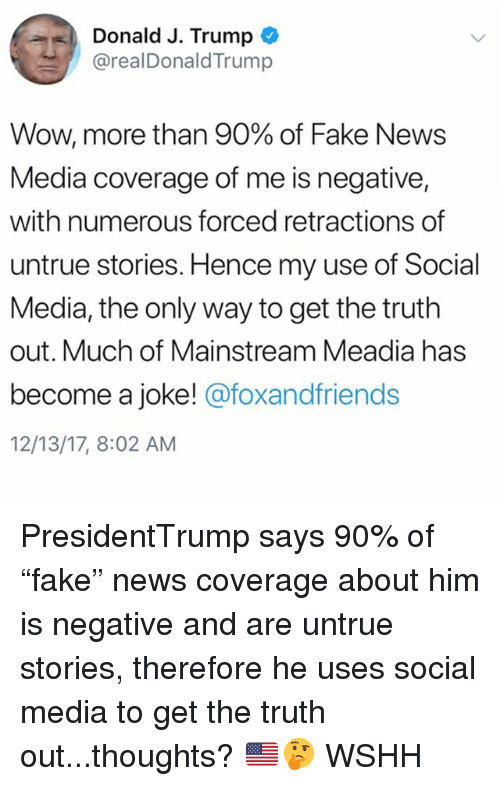 "Fake, Memes, and News: Donald J. Trump  @realDonaldTrump  Wow, more than 90% of Fake News  Media coverage of me is negative,  with numerous forced retractions of  untrue stories. Hence my use of Social  Media, the only way to get the truth  out. Much of Mainstream Meadia has  become a joke! @foxandfriends  12/13/17, 8:02 AM PresidentTrump says 90% of ""fake"" news coverage about him is negative and are untrue stories, therefore he uses social media to get the truth out...thoughts? 🇺🇸🤔 WSHH"