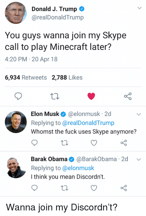 Minecraft, Obama, and Fuck: Donald J. Trump *  @realDonaldTrump  You guys wanna join my Skype  call to play Minecraft later?  4:20 PM-20 Apr 18  6,934 Retweets 2,788 Likes  Elon Musk@elonmusk 2d  Replying to@realDonaldTrump  Whomst the fuck uses Skype anymore?  Barak Obama@BarakObama 2d v  Replying to@elonmusk  I think you mean Discordn't. Wanna join my Discordn't?