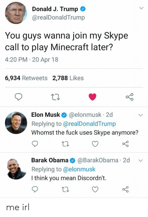 Minecraft, Obama, and Fuck: Donald J. Trump  @realDonaldTrump  You guys wanna join my Skype  call to play Minecraft later?  4:20 PM 20 Apr 18  6,934 Retweets 2,788 Likes  Elon Musk @elonmusk 2d  Replying to @realDonaldTrump  Whomst the fuck uses Skype anymore?  Barak Obama@BarakObama 2d v  Replying to @elonmusk  I think you mean Discordn't.  to me irl