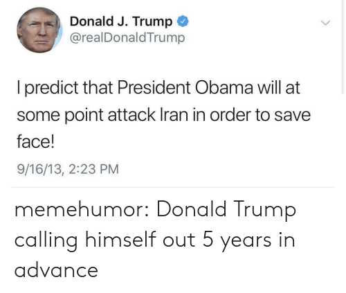 Donald Trump, Obama, and Tumblr: Donald J. Trump  @realDonaldTrunm  I predict that President Obama will at  some point attack Iran in order to save  face!  9/16/13, 2:23 PM memehumor:  Donald Trump calling himself out 5 years in advance