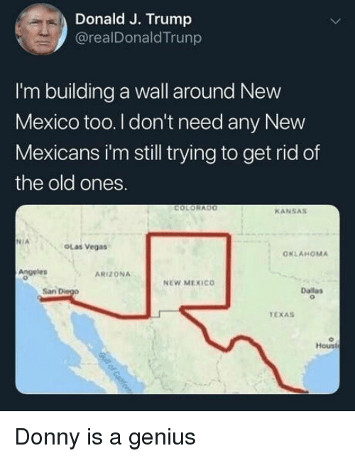 Las Vegas, Arizona, and Colorado: Donald J. Trump  @realDonaldTrunp  I'm building a wall around New  Mexico too. I don't need any New  Mexicans i'm still trying to get rid of  the old ones.  COLORADO  KANSAS  NIA  OLas Vegas  OKLAHOMA  Angeles  ARIZONA  NEW MEXICO  San  Dalas  TEXAS  Houst Donny is a genius