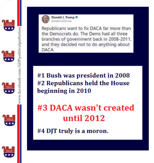 Memes, House, and Trump: Donald J. Trump  Republicans want to fix DACA far more than  the Democrats do. The Dems had all three  branches of government back in 2008-2011,  and they decided not to do anything about  DACA  #1 Bush was president in 2008  #2 Republicans held the House  beginning in 2010  ,  #3 DACA wasn't created  until 2012  #4 DJT truly is a moron.