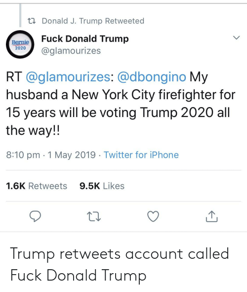 Donald Trump, Facepalm, and Iphone: Donald J. Trump Retweeted  BernieFuck Donald Trump  2020  0@glamourizes  RT @glamourizes: @dbongino My  husband a New York City firefighter for  15 years will be voting Trump 2020 all  the way!!  8:10 pm 1 May 2019 Twitter for iPhone  9.5K Likes  1.6K Retweets Trump retweets account called Fuck Donald Trump