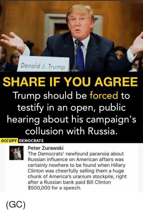 Bill Clinton, Hillary Clinton, and Memes: Donald J. Trump  SHARE IF YOU AGREE  Trump should be forced to  testify in an open, public  hearing about his campaign's  collusion with Russia.  DEMOCRATS  Peter Zurawski  The Democrats' newfound paranoia about  Russian influence on American affairs was  certainly nowhere to be found when Hillary  Clinton was cheerfully selling them a huge  chunk of America's uranium stockpile, right  after a Russian bank paid Bill Clinton  $500,000 for a speech. (GC)