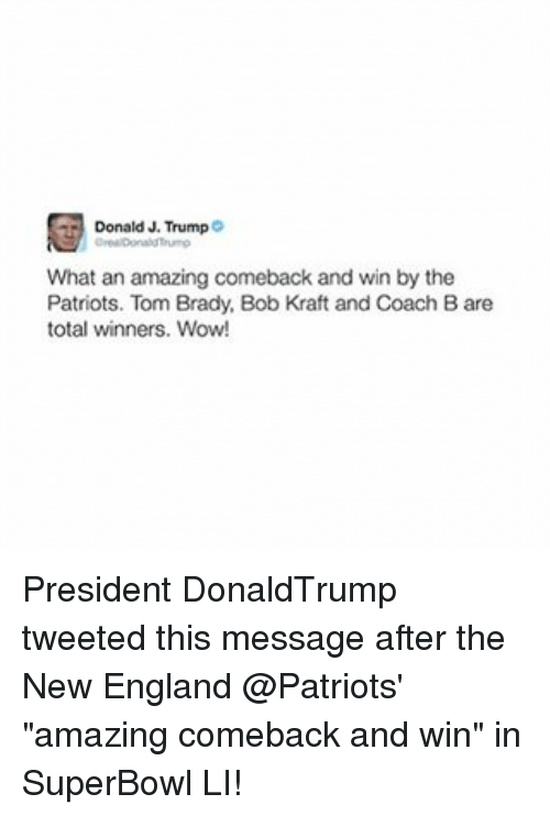 """Memes, New England Patriots, and 🤖: Donald J. Trump  What an amazing comeback and win by the  Patriots. Tom Brady, Bob Kraft and Coach Bare  total winners. Wow! President DonaldTrump tweeted this message after the New England @Patriots' """"amazing comeback and win"""" in SuperBowl LI!"""