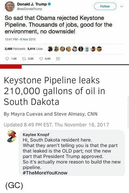 cnn.com, Memes, and Obama: Donald J. Trumpe  Follow  realDonaldTrump  So sad that Obama rejected Keystone  Pipeline. Thousands of jobs, good for the  environment, no downside!  10:47 PM-6 Nov 2015  3,469 Retweets 5,414 Likes  昙  参畅00  Keystone Pipeline leaks  210,000 gallons of oil in  South Dakota  By Mayra Cuevas and Steve Almasy, CNN  Updated 8:49 PM EST, Thu November 16, 2017  Kaylee Knopf  Hi, South Dakota resident here.  What they aren't telling you is that the part  that leaked is the OLD part; not the new  part that President Trump approved  So it's actually more reason to build the new  pipeline  (GC)