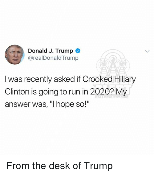 "Hillary Clinton, Memes, and Run: Donald J. Trumpo  @realDonaldTrump  l was recently asked if Crooked Hillary  Clinton is going to run in 2020? My  answer was, ""I hope so!"" From the desk of Trump"