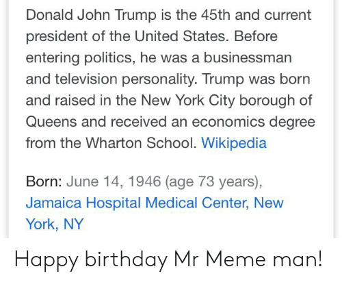 Birthday, Meme, and New York: Donald John Trump is the 45th and current  president of the United States. Before  entering politics, he was a businessman  and television personality. Trump was born  and raised in the New York City borough of  Queens and received an economics degree  from the Wharton School. Wikipedia  Born: June 14, 1946 (age 73 years),  Jamaica Hospital Medical Center, New  York, NY Happy birthday Mr Meme man!