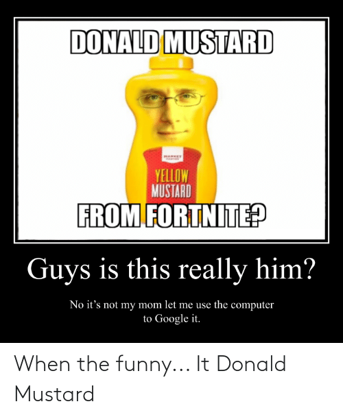 Funny, Google, and Computer: DONALD MUSTARD  HARKET  YELLOW  MUSTARD  FROM FORTNITE?  Guys is this really him?  No it's not my mom let me use the computer  to Google it. When the funny... It Donald Mustard