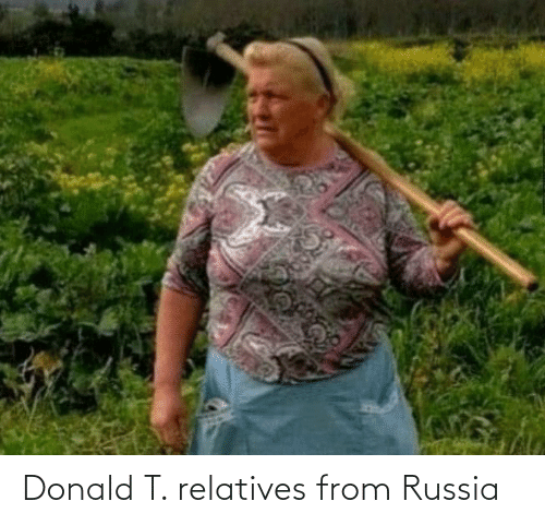 Russia, Donald, and From: Donald T. relatives from Russia
