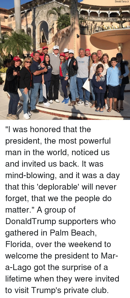 """Club, Memes, and Beach: Donald Tarca Jr  TRUMP """"I was honored that the president, the most powerful man in the world, noticed us and invited us back. It was mind-blowing, and it was a day that this 'deplorable' will never forget, that we the people do matter."""" A group of DonaldTrump supporters who gathered in Palm Beach, Florida, over the weekend to welcome the president to Mar-a-Lago got the surprise of a lifetime when they were invited to visit Trump's private club."""