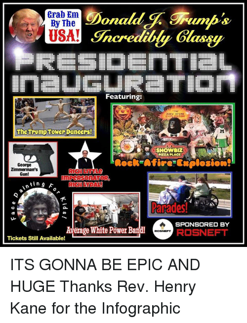 Memes, 🤖, and Epic: Donald  trab Em  By The  eGracrediltly Gla  IrmaUGLIRaTIOrt  Featuring:  The Trump Tower DancePs!  PIZZA PLACE  George  Zimmerman's  Gun!  nting RICHLY DAL  SPONSORED BY  Average White Power Bandl  ROSNEFT  Tickets Still Available! ITS GONNA BE EPIC AND HUGE Thanks Rev. Henry Kane for the Infographic