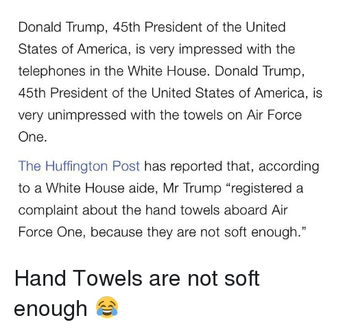 "America, Donald Trump, and Memes: Donald Trump, 45th President of the United  States of America, is very impressed with the  telephones in the White House. Donald Trump,  45th President of the United States of America, is  very unimpressed with the towels on Air Force  One  The Huffington Post has reported that, according  to a White House aide, Mr Trump ""registered a  complaint about the hand towels aboard Air  Force One, because they are not soft enough."" Hand Towels are not soft enough 😂"