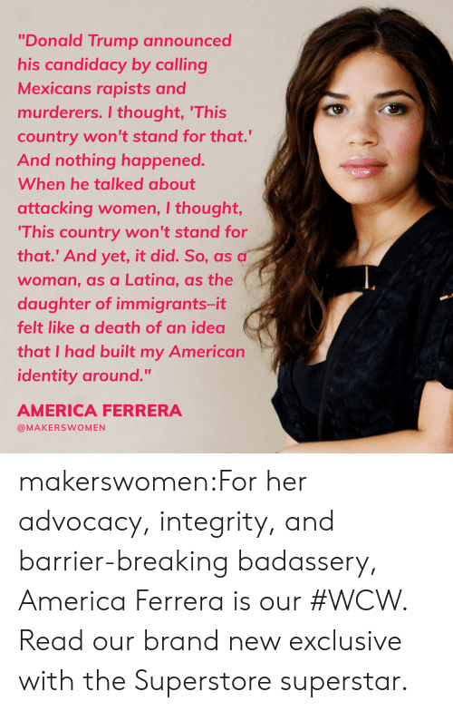 """America, Donald Trump, and Tumblr: """"Donald Trump announced  his candidacy by calling  Mexicans rapists and  murderers. I thought, 'This  country won't stand for that.""""  And nothing happened.  When he talked about  attacking women, I thought,  This country won't stand for  that.' And yet, it did. So, as a  woman, as a Latina, as the  daughter of immigrants-it  felt like a death of an idea  that I had built my American  identity around.""""  AMERICA FERRERA  @MAKERSWOMEN makerswomen:For her advocacy, integrity, and barrier-breaking badassery, America Ferrera is our #WCW. Read our brand new exclusive with the Superstore superstar."""