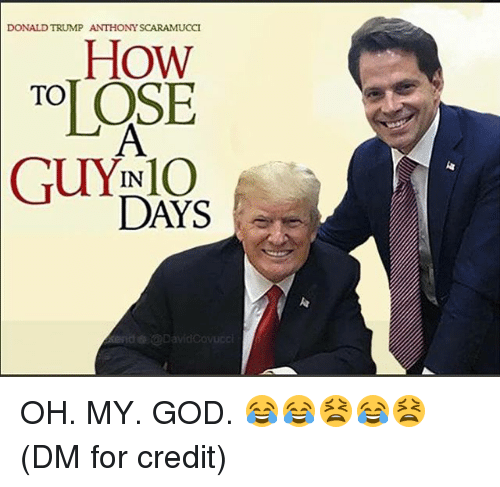 Donald Trump, God, and Memes: DONALD TRUMP ANTHONY SCARAMUCCI  HOW  OSI  TO  IN  DAYS  io OH. MY. GOD. 😂😂😫😂😫 (DM for credit)