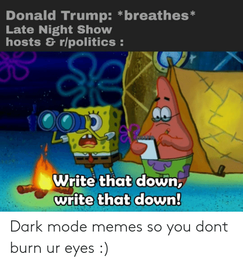 Donald Trump, Memes, and Politics: Donald Trump: *breathes*  Late Night Show  hosts & r/politics  Write that down,  write that down! Dark mode memes so you dont burn ur eyes :)