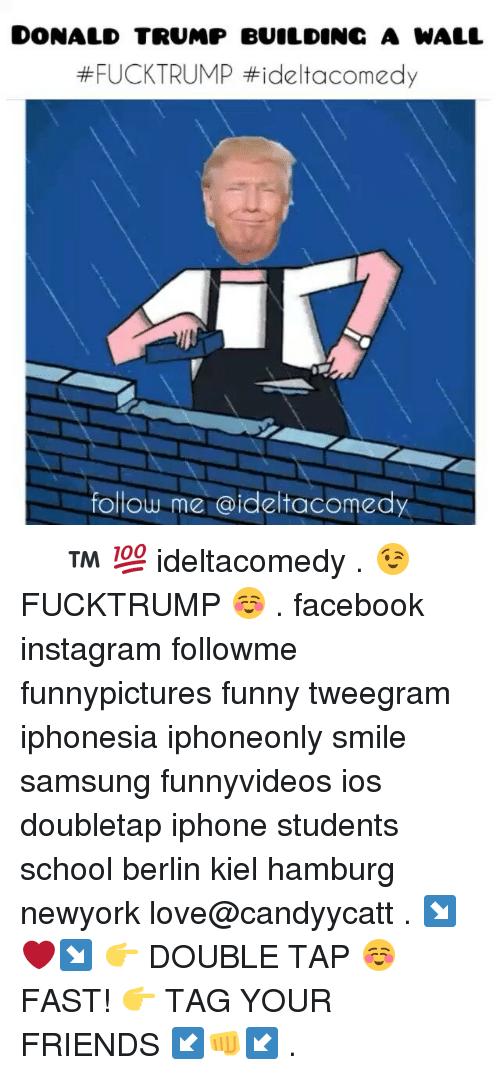 Memes, 🤖, and Ios: DONALD TRUMP BUILDING A WALL  #FUCK TRUMP ttidelt acomedy  follow me  dideltacomedy ⓓⓔⓛⓣⓐ™ 💯 ideltacomedy . 😉 FUCKTRUMP ☺ . facebook instagram followme funnypictures funny tweegram iphonesia iphoneonly smile samsung funnyvideos ios doubletap iphone students school berlin kiel hamburg newyork love@candyycatt . ↘❤↘ 👉 DOUBLE TAP ☺ FAST! 👉 TAG YOUR FRIENDS ↙👊↙ .