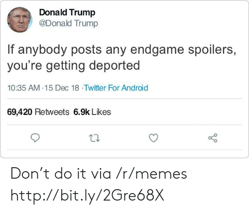 Android, Donald Trump, and Memes: Donald Trump  @Donald Trump  If anybody posts any endgame spoilers,  you're getting deported  10:35 AM-15 Dec 18 Twitter For Android  69,420 Retweets 6.9k Likes Don't do it via /r/memes http://bit.ly/2Gre68X