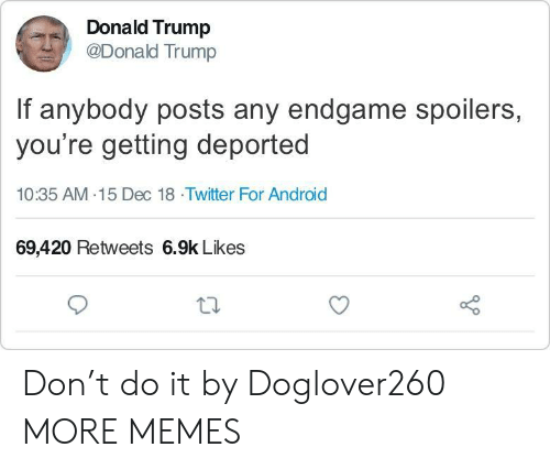Android, Dank, and Donald Trump: Donald Trump  @Donald Trump  If anybody posts any endgame spoilers,  you're getting deported  10:35 AM-15 Dec 18 Twitter For Android  69,420 Retweets 6.9k Likes Don't do it by Doglover260 MORE MEMES