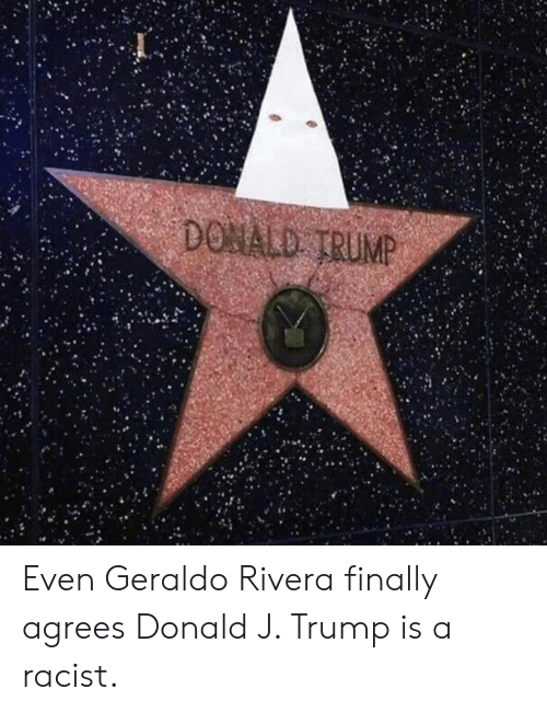 Donald Trump, Memes, and Trump: DONALD TRUMP Even Geraldo Rivera finally agrees Donald J. Trump is a racist.