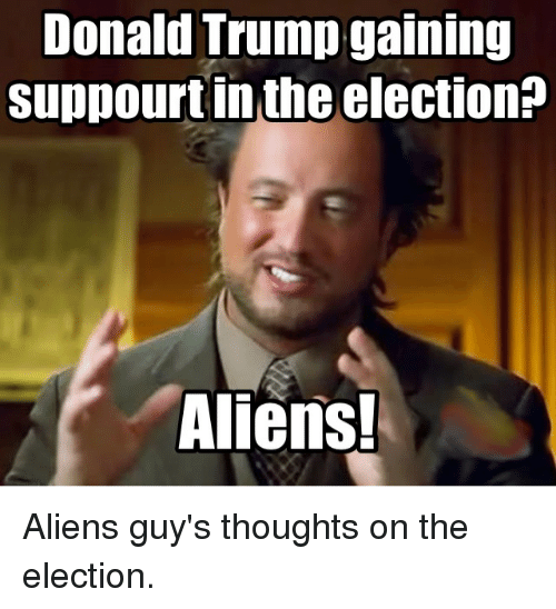donald trump gaining suppourtin the election aliens aliens guys thoughts 2616660 donald trump gaining suppourtin the election? aliens! aliens guy's