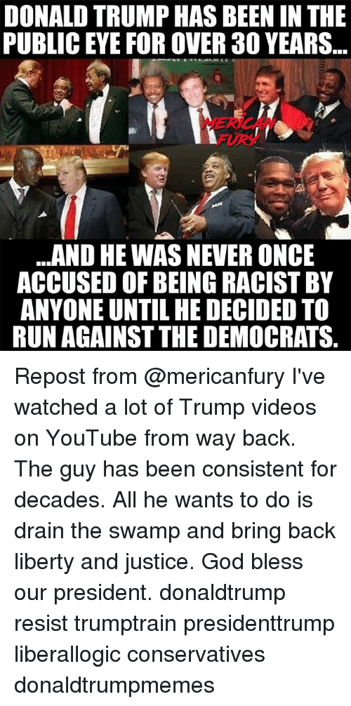 Donald Trump, God, and Memes: DONALD TRUMP HAS BEEN IN THE  PUBLIC EYE FOR OVER 30 YEARS  FURY  ..AND HE WAS NEVER ONCE  ACCUSED OF BEING RACIST BY  ANYONE UNTIL HE DECIDED TO  RUN AGAINST THE DEMOCRATS. Repost from @mericanfury I've watched a lot of Trump videos on YouTube from way back. The guy has been consistent for decades. All he wants to do is drain the swamp and bring back liberty and justice. God bless our president. donaldtrump resist trumptrain presidenttrump liberallogic conservatives donaldtrumpmemes