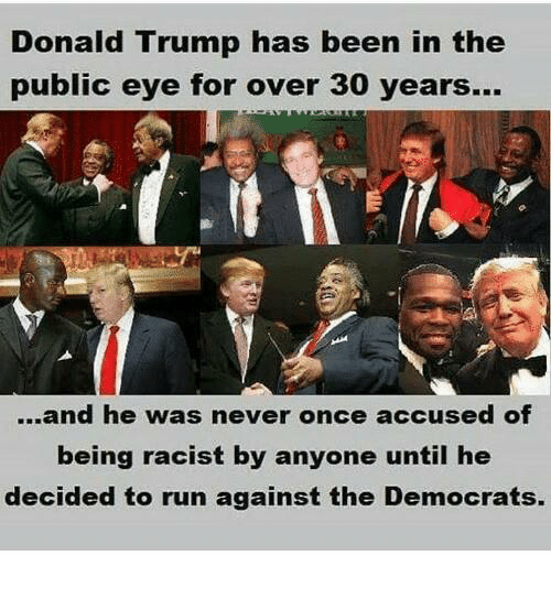 Donald Trump, Run, and Trump: Donald Trump has been in the  public eye for over 30 years...  ...and he was never once accused of  being racist by anyone until he  decided to run against the Democrats.