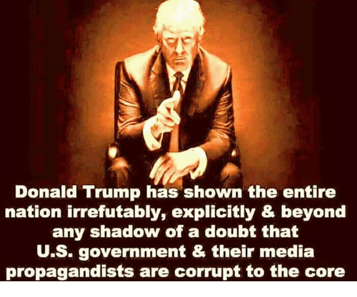 Donald Trump, Memes, and Trump: Donald Trump has shown the entire  nation irrefutably, explicitly & beyond  any shadow of a doubt that  U.S. government & their media  propagandists are corrupt to the core