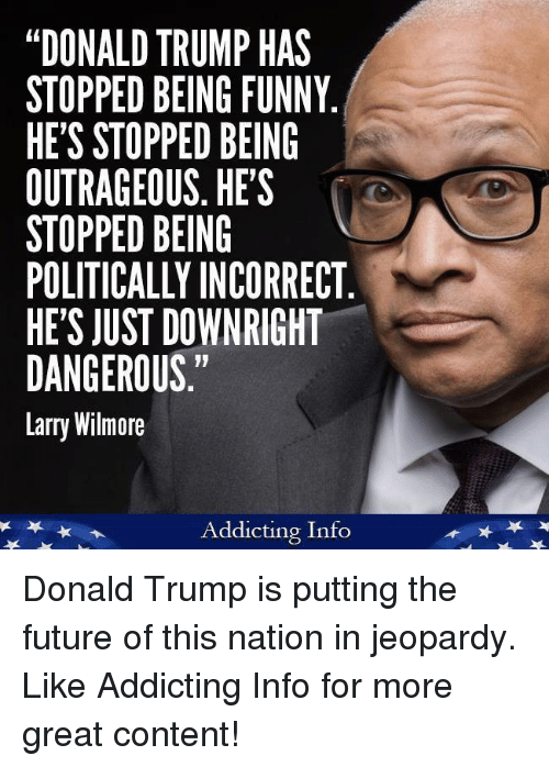 "Donald Trump, Funny, and Future: ""DONALD TRUMP HAS  STOPPED BEING FUNNY  HE'S STOPPED BEING  OUTRAGEOUS. HES  STOPPED BEING  POLITICALLY INCORRECT  HE'S JUST DOWNRIGHT  DANGEROUS.""  Larry Wilmore  Addicting Info Donald Trump is putting the future of this nation in jeopardy.   Like Addicting Info for more great content!"