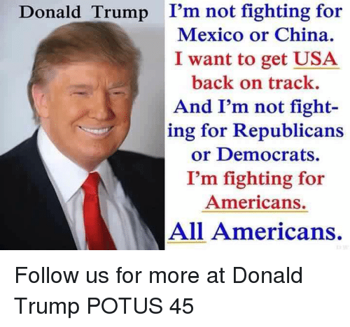 Donald Trump, Memes, and China: Donald Trump I'm not fighting for  Mexico or China.  I want to get USA  back on track.  And I'm not fight-  ing for Republicans  or Democrats.  I'm fighting for  Americans.  All Americans. Follow us for more at Donald Trump POTUS 45