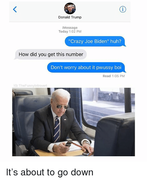 "Crazy, Donald Trump, and Huh: Donald Trump  iMessage  Today 1:02 PM  ""Crazy Joe Biden"" huh?  How did you get this number  Don't worry about it pwussy boi  Read 1:05 PM  G:TheFunny ntrovert It's about to go down"